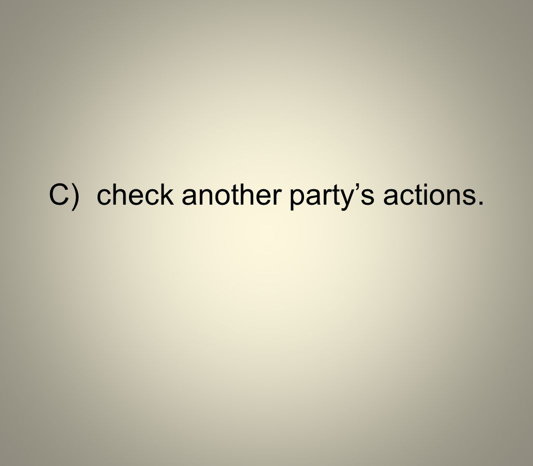 C) check another party's actions.