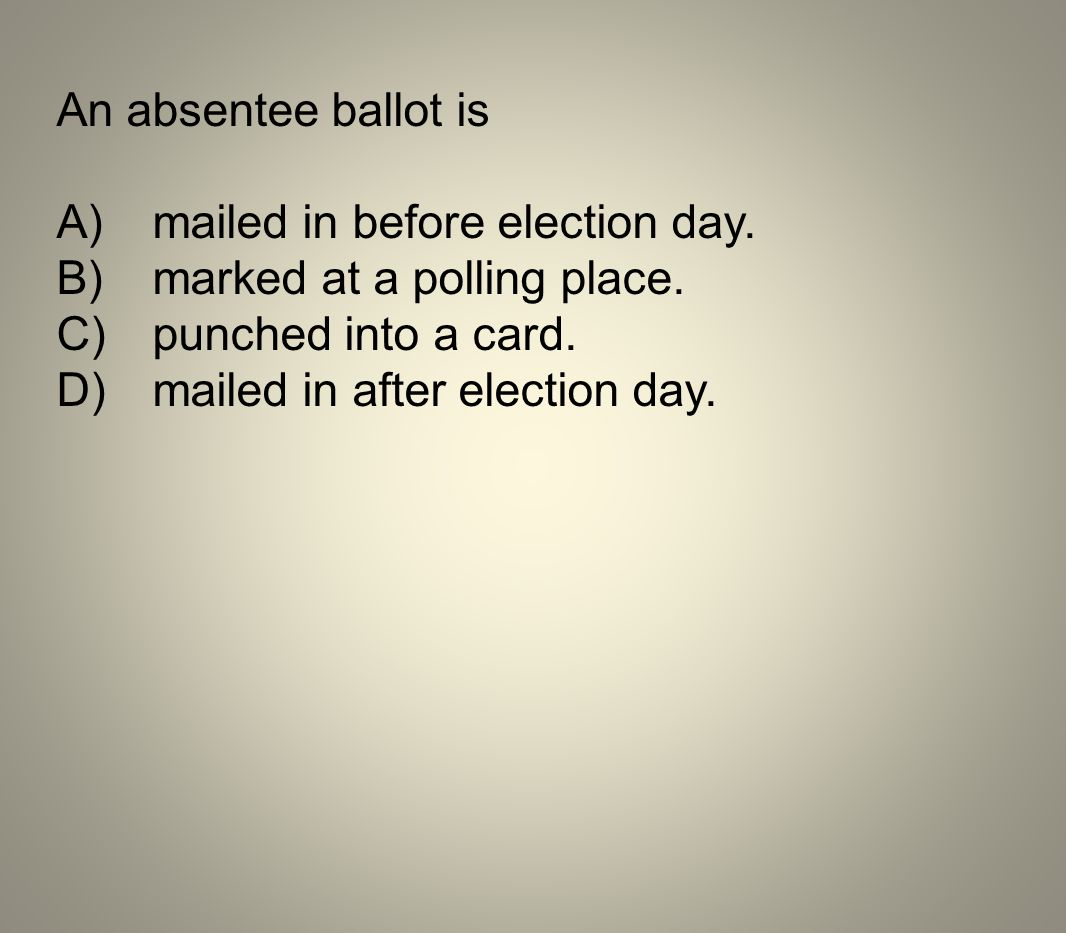 An absentee ballot is A) mailed in before election day. B) marked at a polling place. C) punched into a card.