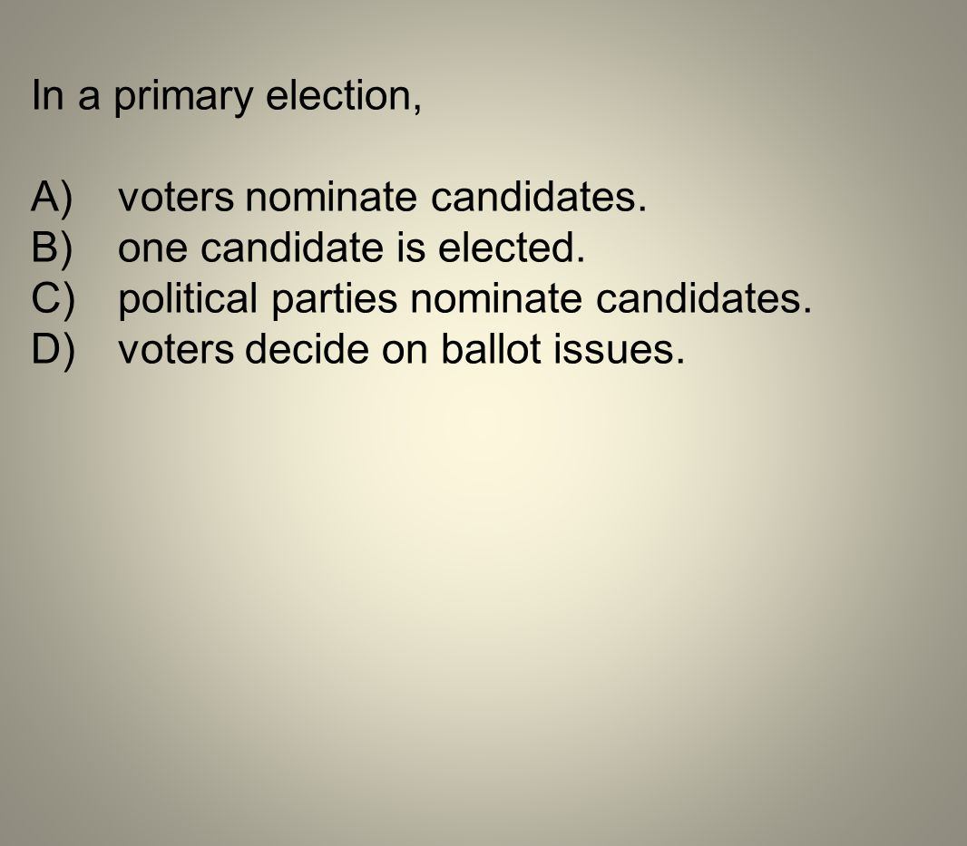 In a primary election, A) voters nominate candidates. B) one candidate is elected. C) political parties nominate candidates.
