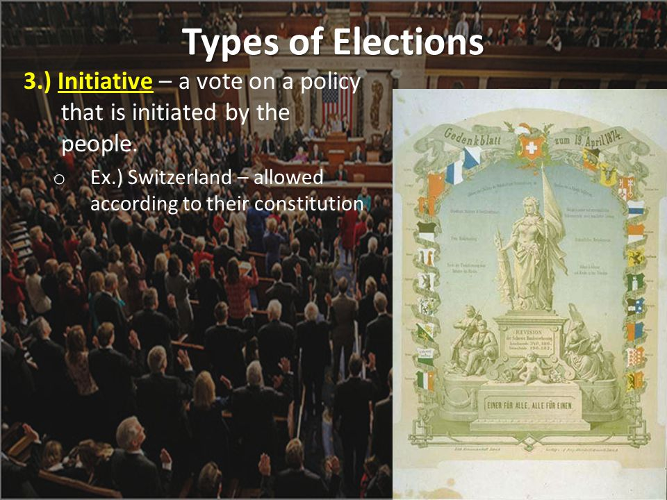 Types of Elections 3.) Initiative – a vote on a policy that is initiated by the people.