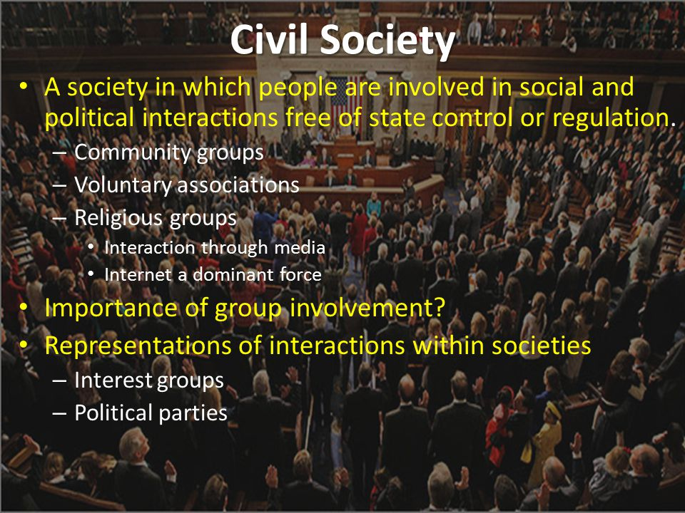 Civil Society A society in which people are involved in social and political interactions free of state control or regulation.
