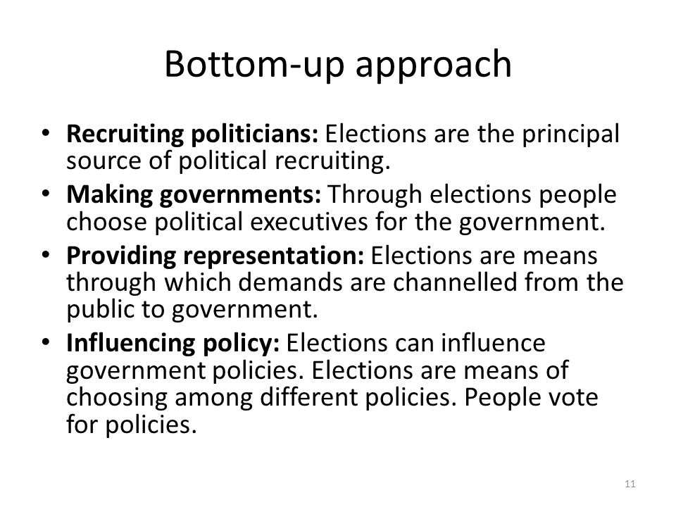 Bottom-up approach Recruiting politicians: Elections are the principal source of political recruiting.