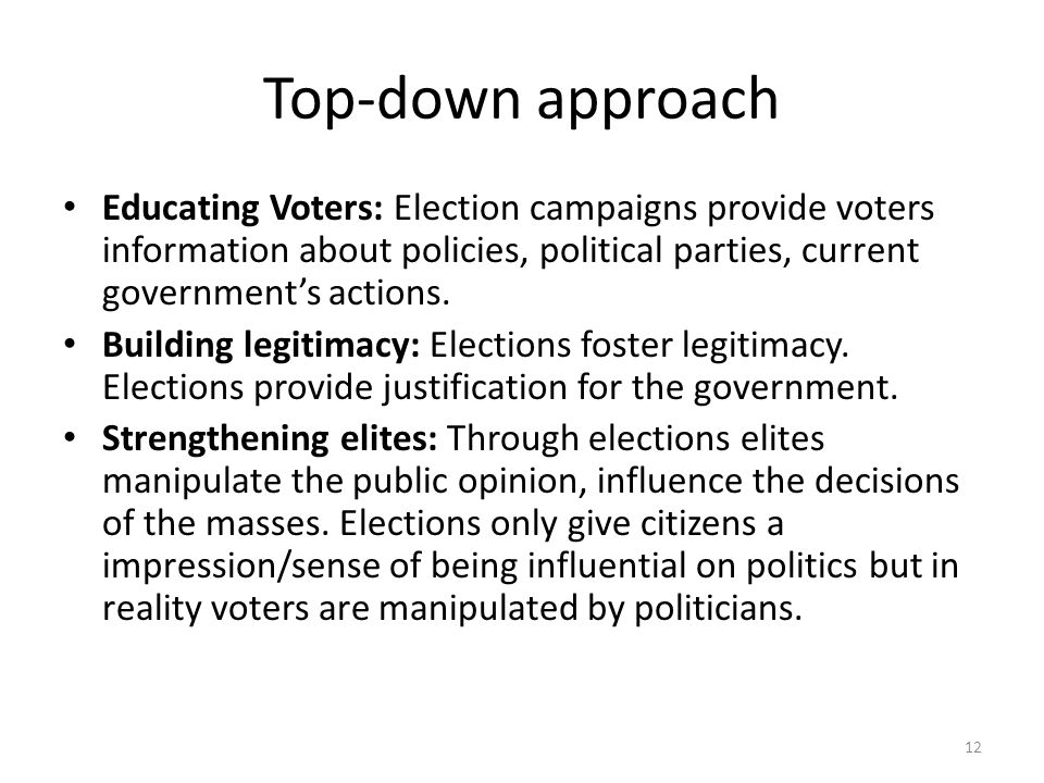 Top-down approach Educating Voters: Election campaigns provide voters information about policies, political parties, current government's actions.