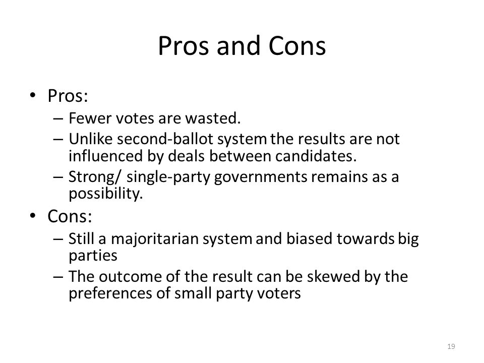 Pros and Cons Pros: Cons: Fewer votes are wasted.