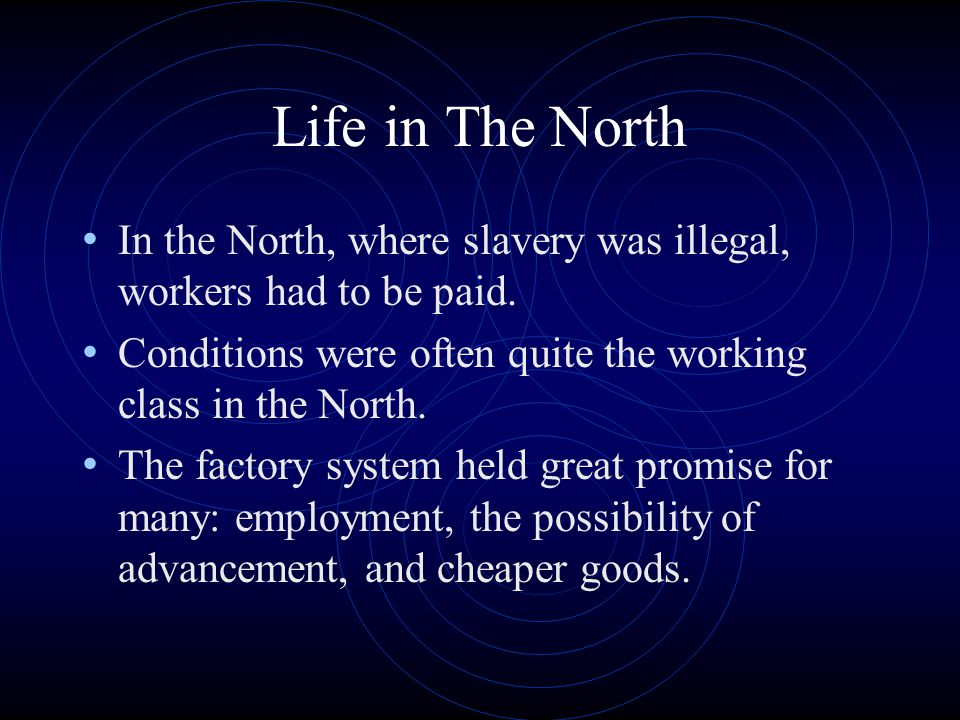 Life in The North In the North, where slavery was illegal, workers had to be paid. Conditions were often quite the working class in the North.