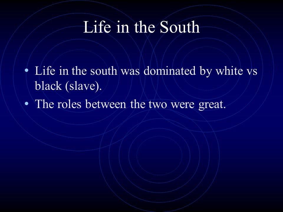 Life in the South Life in the south was dominated by white vs black (slave).