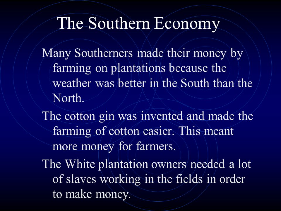 The Southern Economy Many Southerners made their money by farming on plantations because the weather was better in the South than the North.