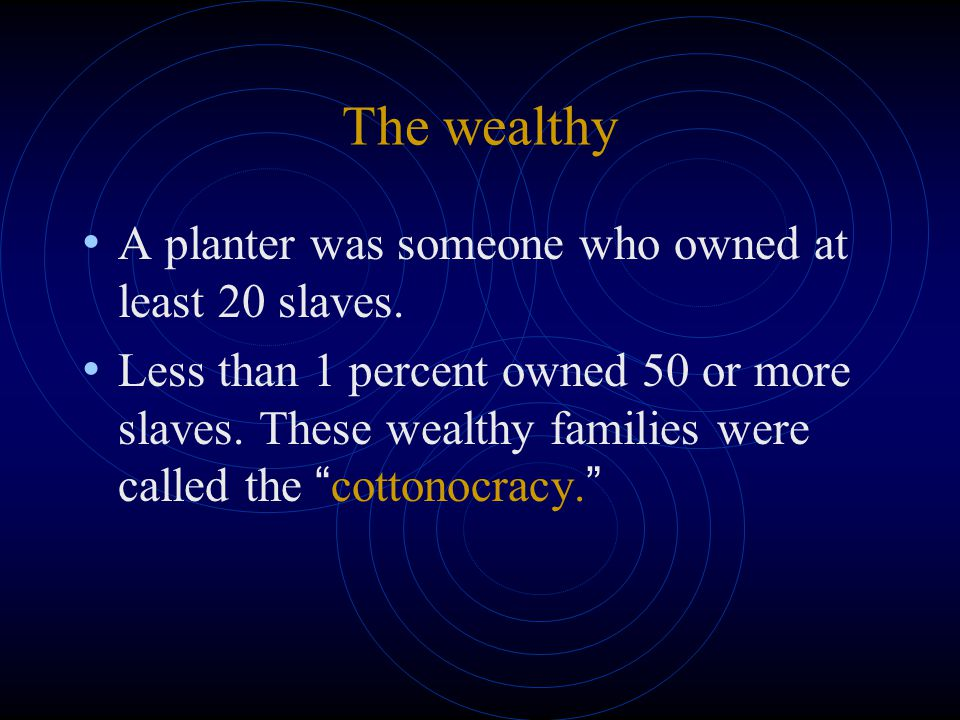 The wealthy A planter was someone who owned at least 20 slaves.