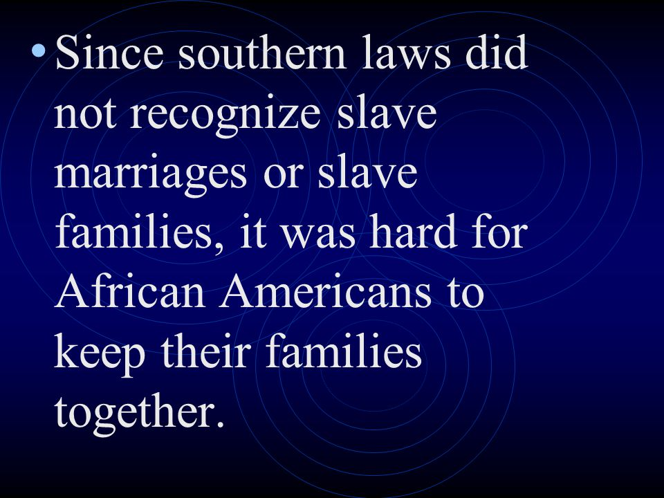 Since southern laws did not recognize slave marriages or slave families, it was hard for African Americans to keep their families together.