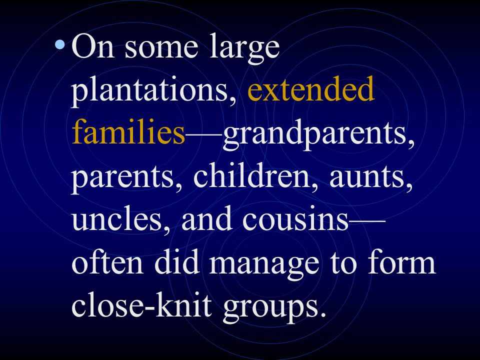On some large plantations, extended families—grandparents, parents, children, aunts, uncles, and cousins—often did manage to form close-knit groups.