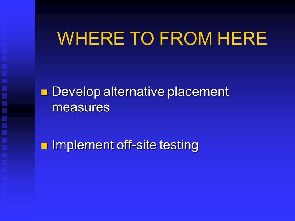WHERE TO FROM HERE Develop alternative placement measures