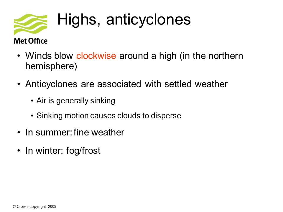 Highs, anticyclones Winds blow clockwise around a high (in the northern hemisphere) Anticyclones are associated with settled weather.