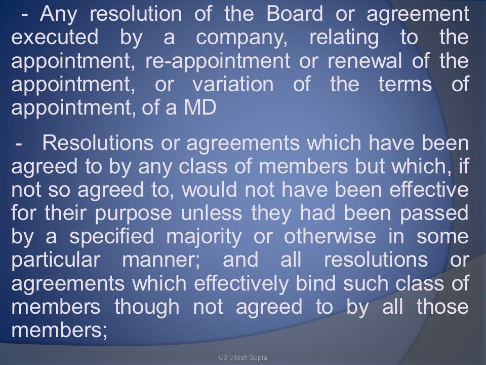 - Any resolution of the Board or agreement executed by a company, relating to the appointment, re-appointment or renewal of the appointment, or variation of the terms of appointment, of a MD - Resolutions or agreements which have been agreed to by any class of members but which, if not so agreed to, would not have been effective for their purpose unless they had been passed by a specified majority or otherwise in some particular manner; and all resolutions or agreements which effectively bind such class of members though not agreed to by all those members;