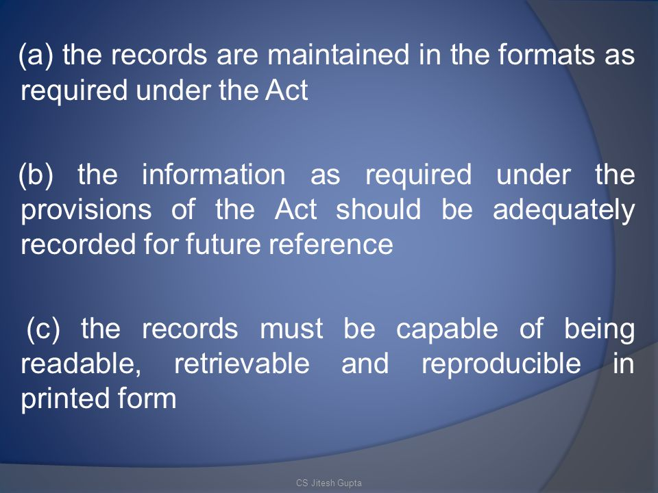 (a) the records are maintained in the formats as required under the Act (b) the information as required under the provisions of the Act should be adequately recorded for future reference (c) the records must be capable of being readable, retrievable and reproducible in printed form