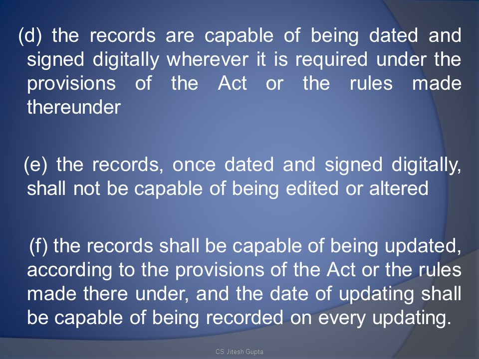 (d) the records are capable of being dated and signed digitally wherever it is required under the provisions of the Act or the rules made thereunder (e) the records, once dated and signed digitally, shall not be capable of being edited or altered (f) the records shall be capable of being updated, according to the provisions of the Act or the rules made there under, and the date of updating shall be capable of being recorded on every updating.