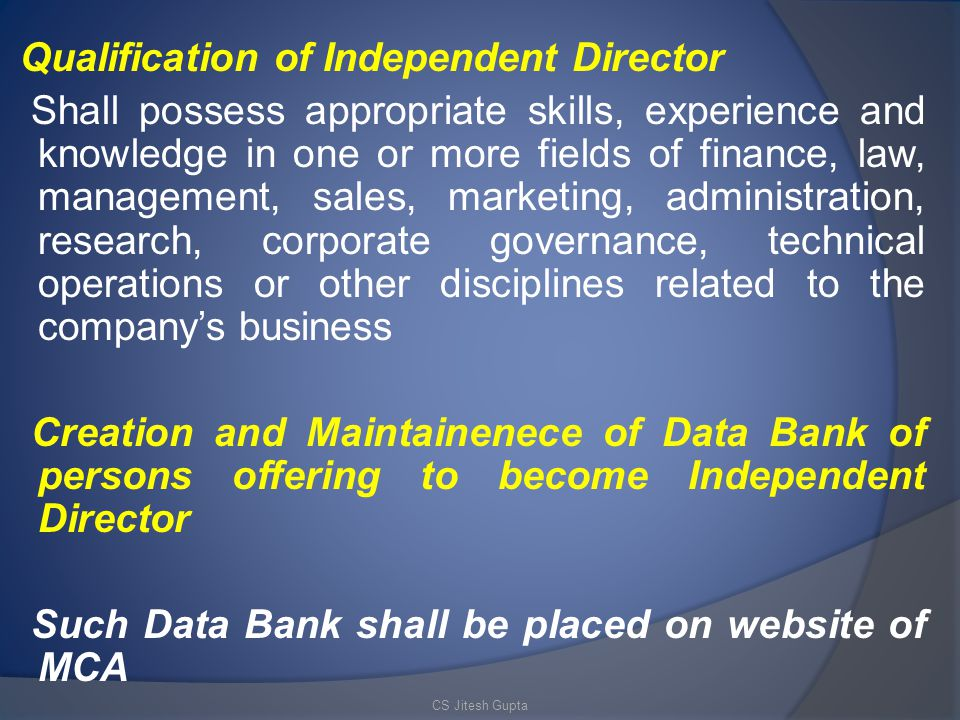 Qualification of Independent Director Shall possess appropriate skills, experience and knowledge in one or more fields of finance, law, management, sales, marketing, administration, research, corporate governance, technical operations or other disciplines related to the company's business Creation and Maintainenece of Data Bank of persons offering to become Independent Director Such Data Bank shall be placed on website of MCA