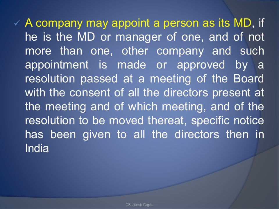 A company may appoint a person as its MD, if he is the MD or manager of one, and of not more than one, other company and such appointment is made or approved by a resolution passed at a meeting of the Board with the consent of all the directors present at the meeting and of which meeting, and of the resolution to be moved thereat, specific notice has been given to all the directors then in India