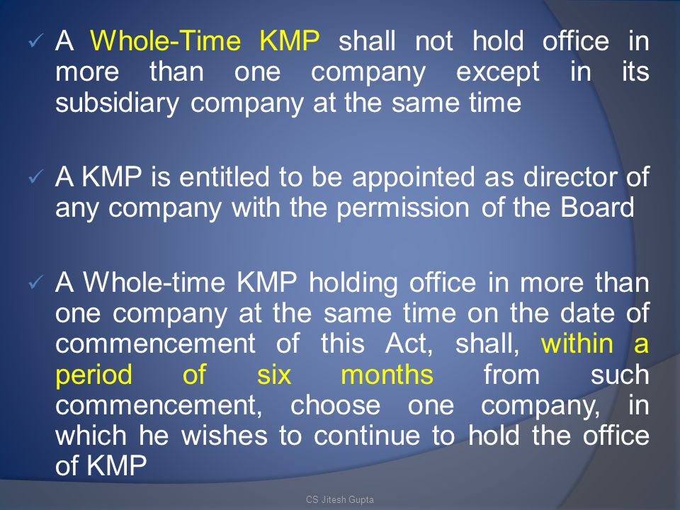 A Whole-Time KMP shall not hold office in more than one company except in its subsidiary company at the same time