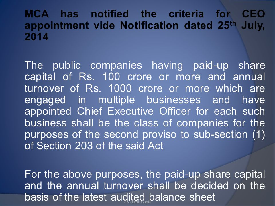 MCA has notified the criteria for CEO appointment vide Notification dated 25th July, 2014 The public companies having paid-up share capital of Rs. 100 crore or more and annual turnover of Rs. 1000 crore or more which are engaged in multiple businesses and have appointed Chief Executive Officer for each such business shall be the class of companies for the purposes of the second proviso to sub-section (1) of Section 203 of the said Act For the above purposes, the paid-up share capital and the annual turnover shall be decided on the basis of the latest audited balance sheet