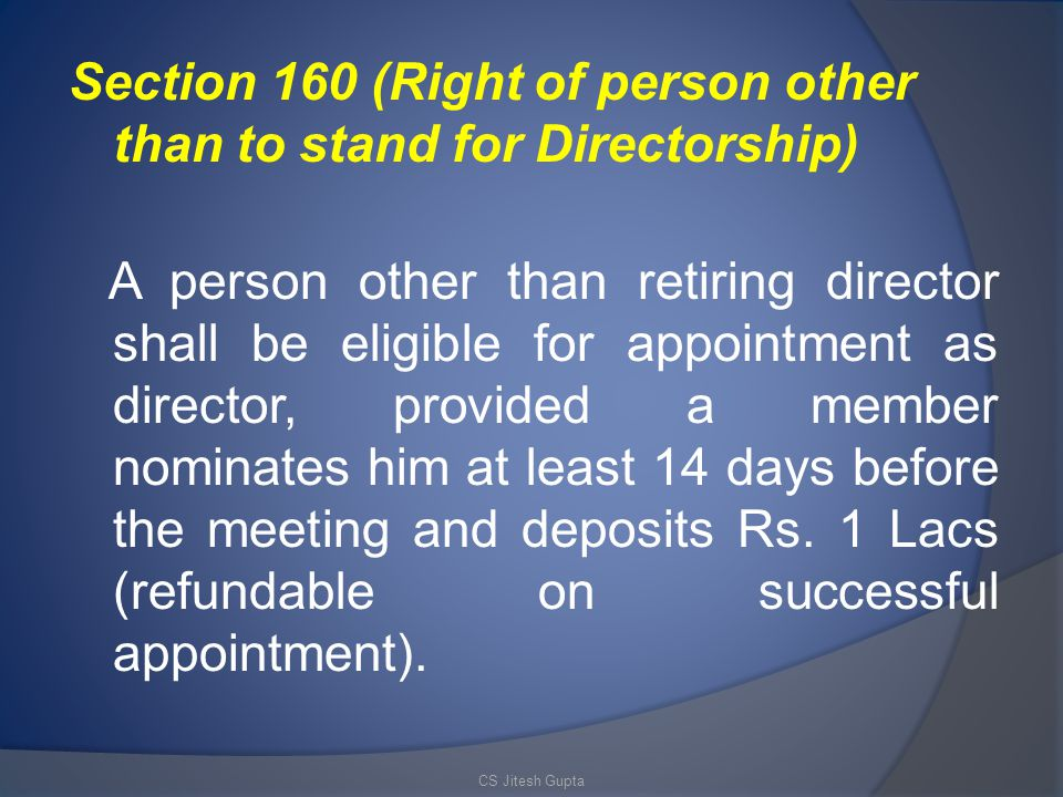 Section 160 (Right of person other than to stand for Directorship) A person other than retiring director shall be eligible for appointment as director, provided a member nominates him at least 14 days before the meeting and deposits Rs. 1 Lacs (refundable on successful appointment).