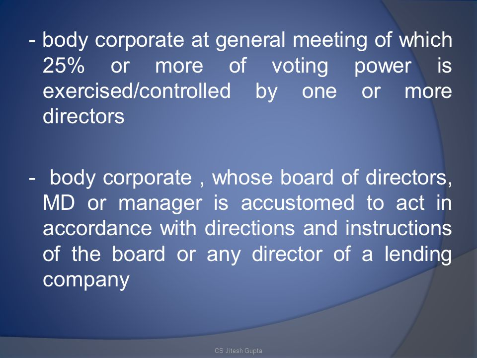 - body corporate at general meeting of which 25% or more of voting power is exercised/controlled by one or more directors - body corporate , whose board of directors, MD or manager is accustomed to act in accordance with directions and instructions of the board or any director of a lending company