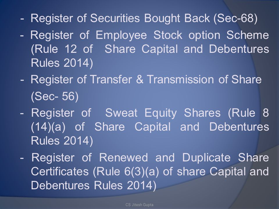 - Register of Securities Bought Back (Sec-68) - Register of Employee Stock option Scheme (Rule 12 of Share Capital and Debentures Rules 2014) - Register of Transfer & Transmission of Share (Sec- 56) - Register of Sweat Equity Shares (Rule 8 (14)(a) of Share Capital and Debentures Rules 2014) - Register of Renewed and Duplicate Share Certificates (Rule 6(3)(a) of share Capital and Debentures Rules 2014)