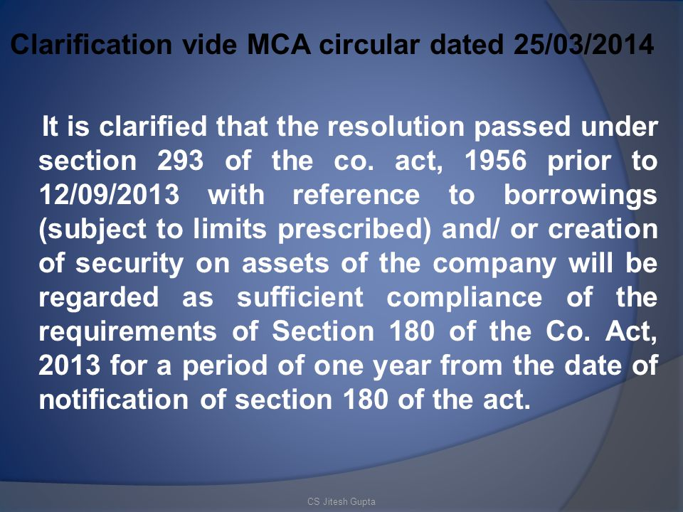 Clarification vide MCA circular dated 25/03/2014 It is clarified that the resolution passed under section 293 of the co. act, 1956 prior to 12/09/2013 with reference to borrowings (subject to limits prescribed) and/ or creation of security on assets of the company will be regarded as sufficient compliance of the requirements of Section 180 of the Co. Act, 2013 for a period of one year from the date of notification of section 180 of the act.