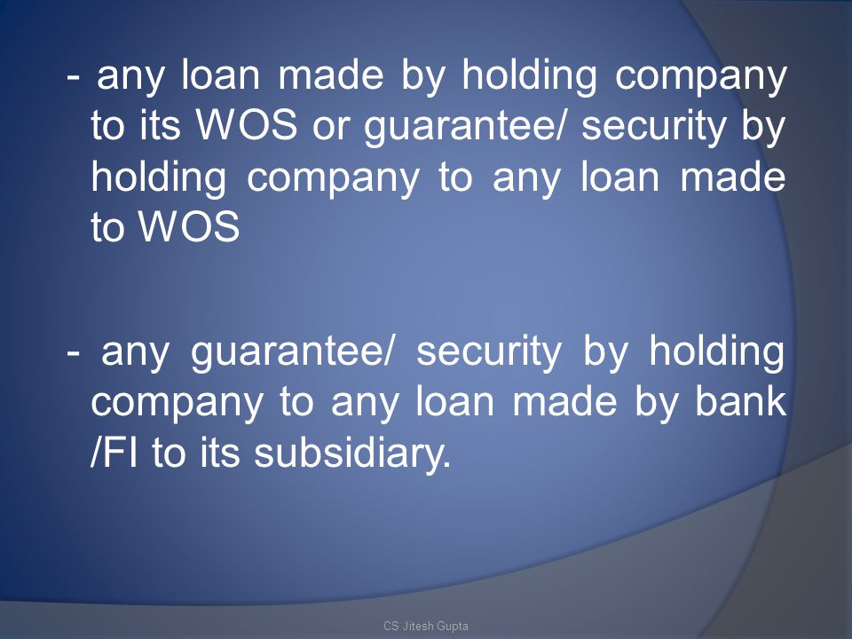 - any loan made by holding company to its WOS or guarantee/ security by holding company to any loan made to WOS - any guarantee/ security by holding company to any loan made by bank /FI to its subsidiary.