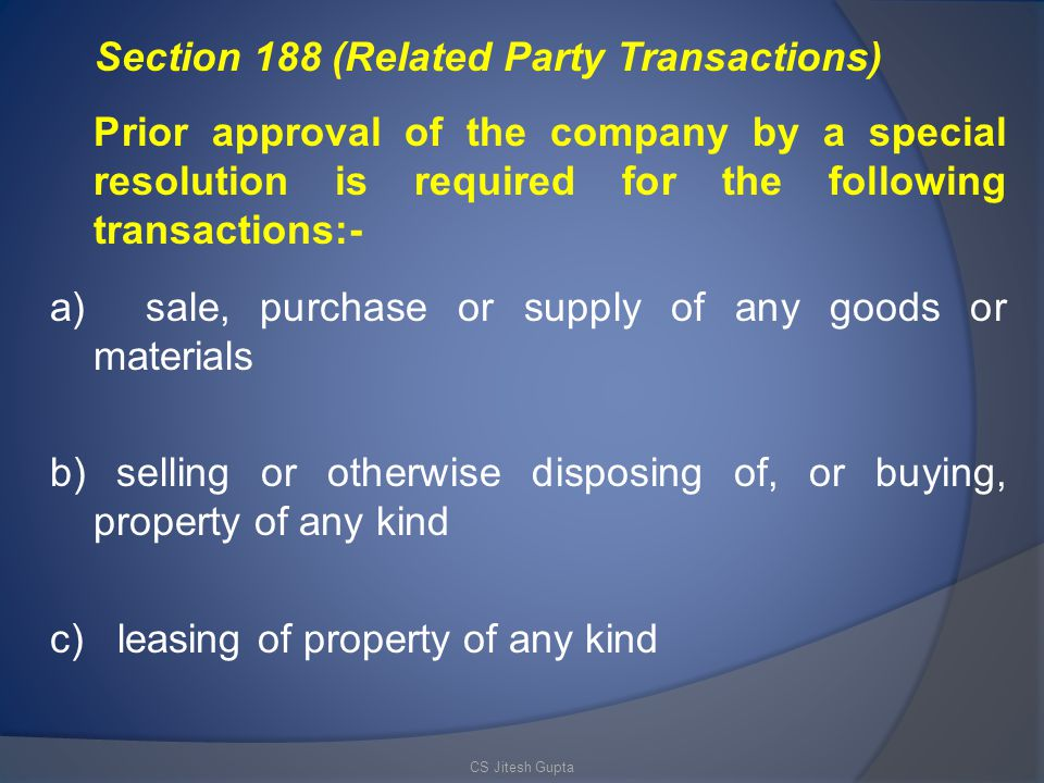 Section 188 (Related Party Transactions) Prior approval of the company by a special resolution is required for the following transactions:- a) sale, purchase or supply of any goods or materials b) selling or otherwise disposing of, or buying, property of any kind c) leasing of property of any kind