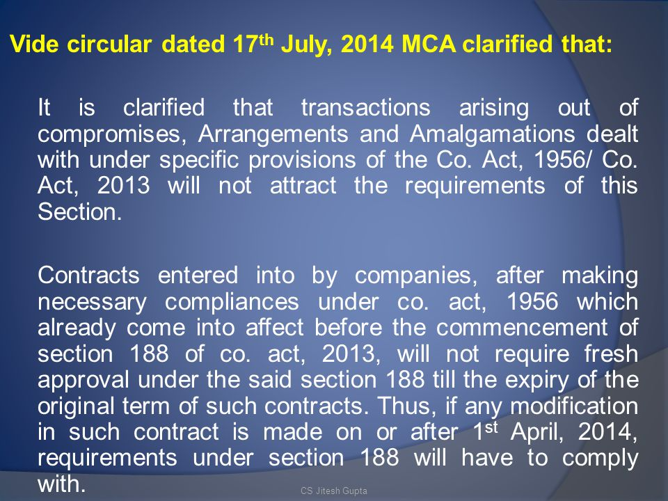 Vide circular dated 17th July, 2014 MCA clarified that: It is clarified that transactions arising out of compromises, Arrangements and Amalgamations dealt with under specific provisions of the Co. Act, 1956/ Co. Act, 2013 will not attract the requirements of this Section. Contracts entered into by companies, after making necessary compliances under co. act, 1956 which already come into affect before the commencement of section 188 of co. act, 2013, will not require fresh approval under the said section 188 till the expiry of the original term of such contracts. Thus, if any modification in such contract is made on or after 1st April, 2014, requirements under section 188 will have to comply with.