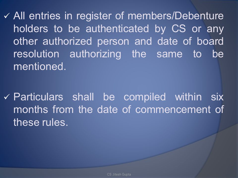 All entries in register of members/Debenture holders to be authenticated by CS or any other authorized person and date of board resolution authorizing the same to be mentioned.