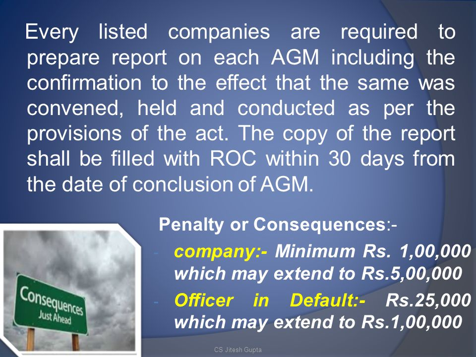 Every listed companies are required to prepare report on each AGM including the confirmation to the effect that the same was convened, held and conducted as per the provisions of the act. The copy of the report shall be filled with ROC within 30 days from the date of conclusion of AGM.