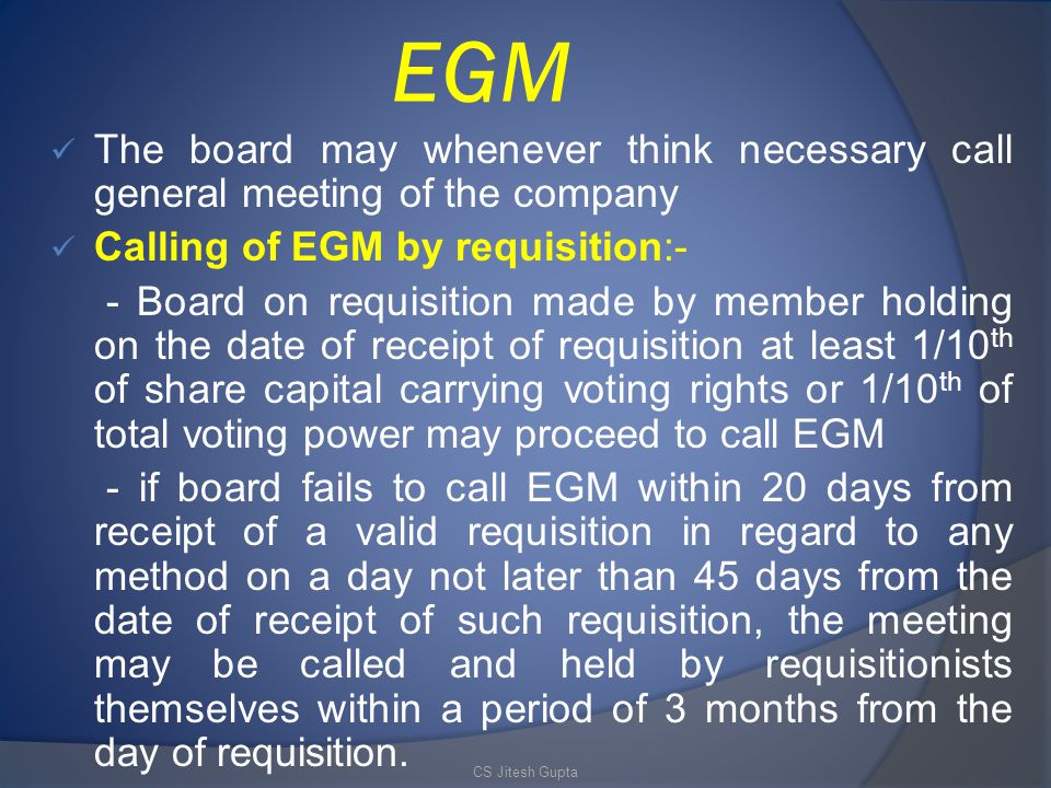 EGM The board may whenever think necessary call general meeting of the company. Calling of EGM by requisition:-