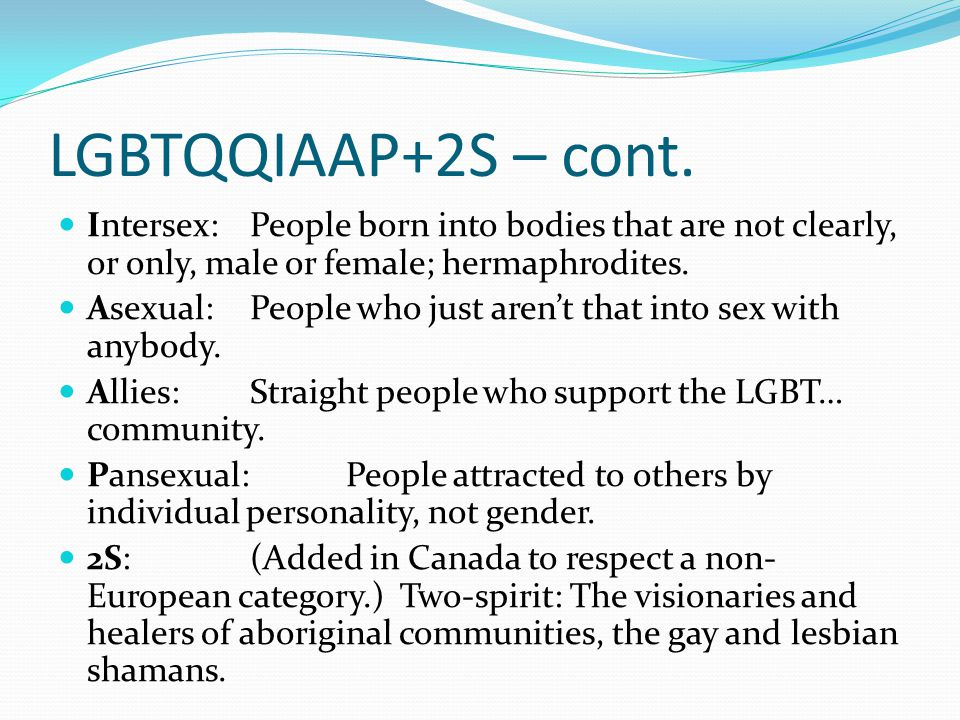 LGBTQQIAAP+2S – cont. Intersex: People born into bodies that are not clearly, or only, male or female; hermaphrodites.
