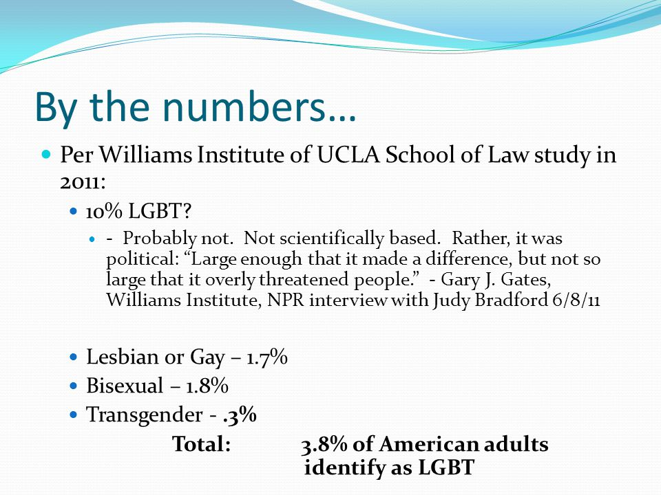 By the numbers… Per Williams Institute of UCLA School of Law study in 2011: 10% LGBT
