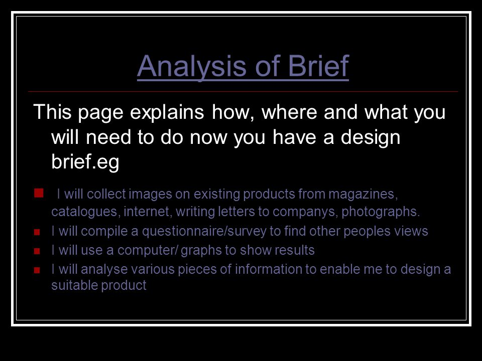 Analysis of Brief This page explains how, where and what you will need to do now you have a design brief.eg.
