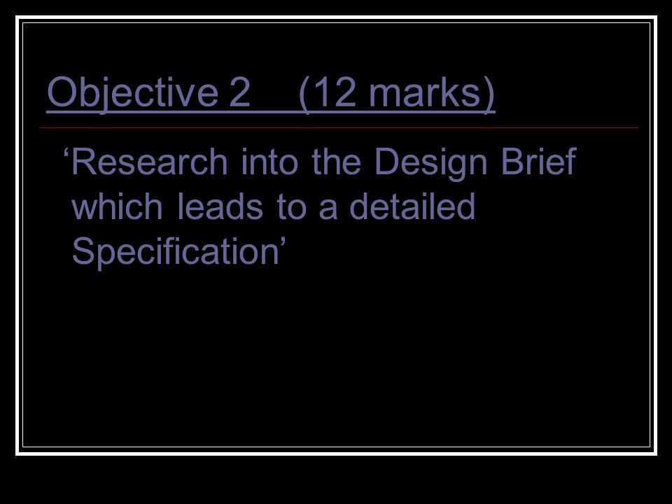 Objective 2 (12 marks) 'Research into the Design Brief which leads to a detailed Specification'