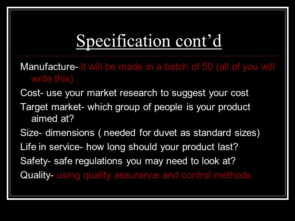 Specification cont'd Manufacture- it will be made in a batch of 50 (all of you will write this) Cost- use your market research to suggest your cost.