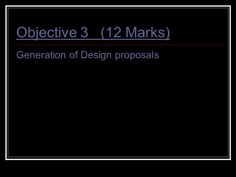 Objective 3 (12 Marks) Generation of Design proposals