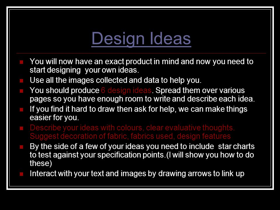 Design Ideas You will now have an exact product in mind and now you need to start designing your own ideas.