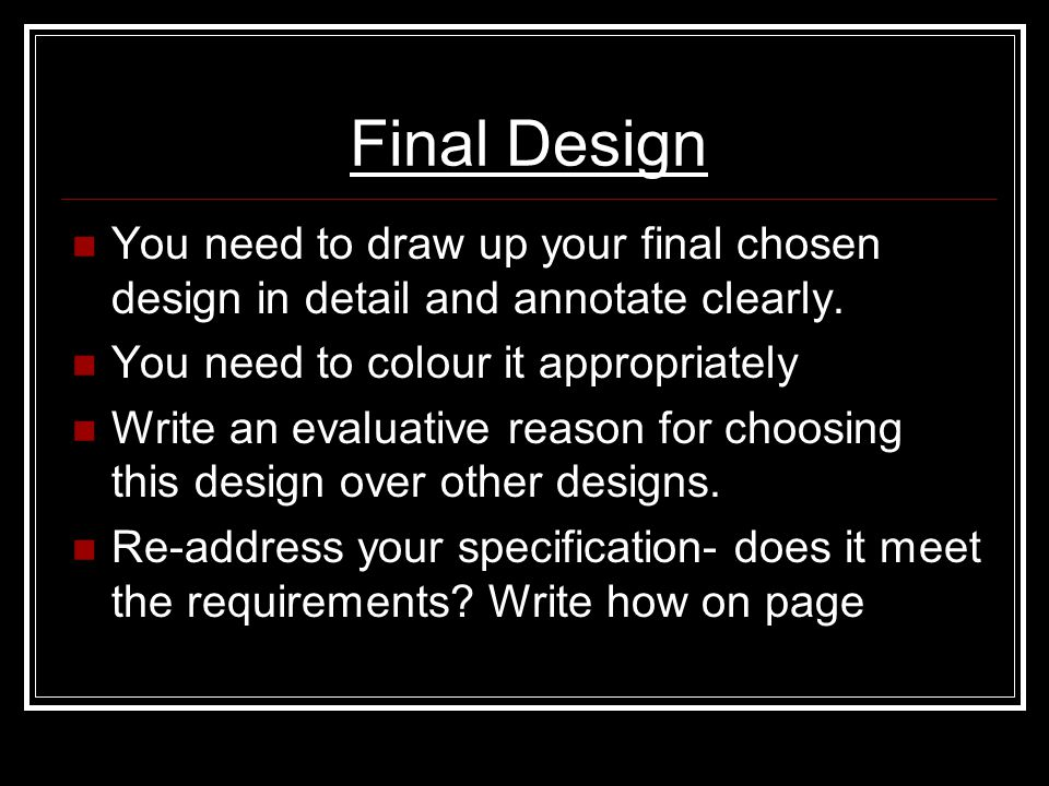 Final Design You need to draw up your final chosen design in detail and annotate clearly. You need to colour it appropriately.
