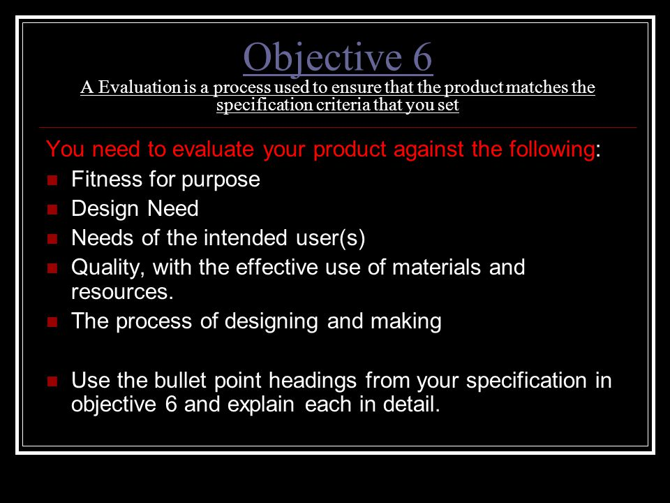 Objective 6 A Evaluation is a process used to ensure that the product matches the specification criteria that you set