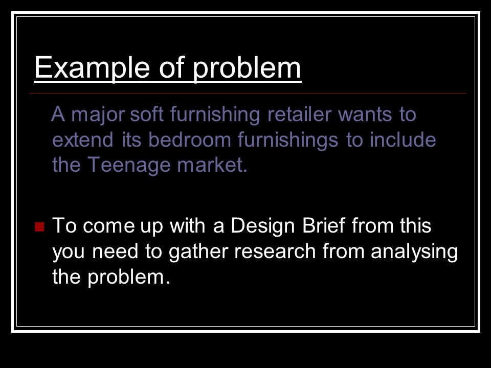 Example of problem A major soft furnishing retailer wants to extend its bedroom furnishings to include the Teenage market.