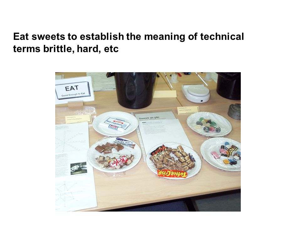 Eat sweets to establish the meaning of technical terms brittle, hard, etc