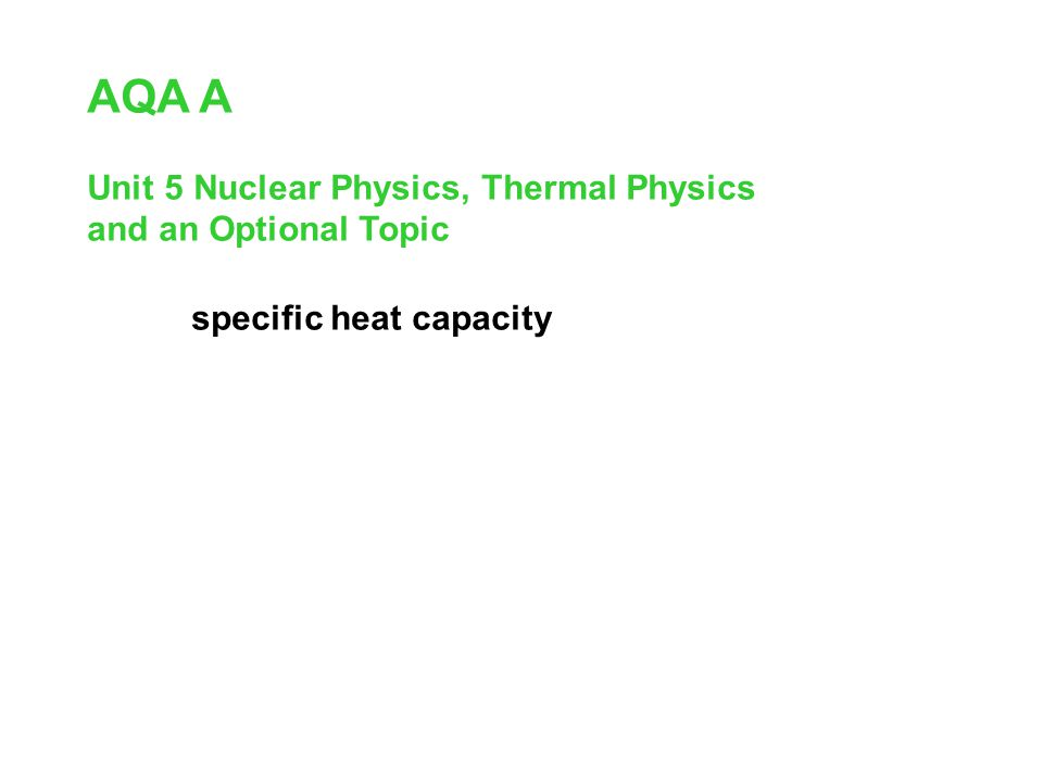 AQA A specific heat capacity Unit 5 Nuclear Physics, Thermal Physics