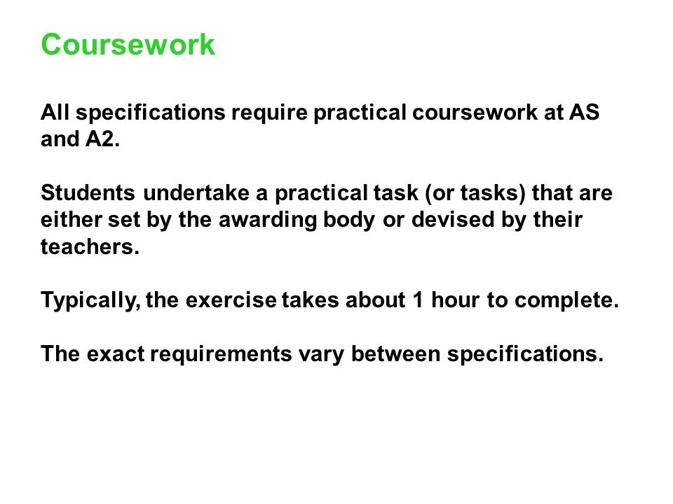 Coursework All specifications require practical coursework at AS and A2.