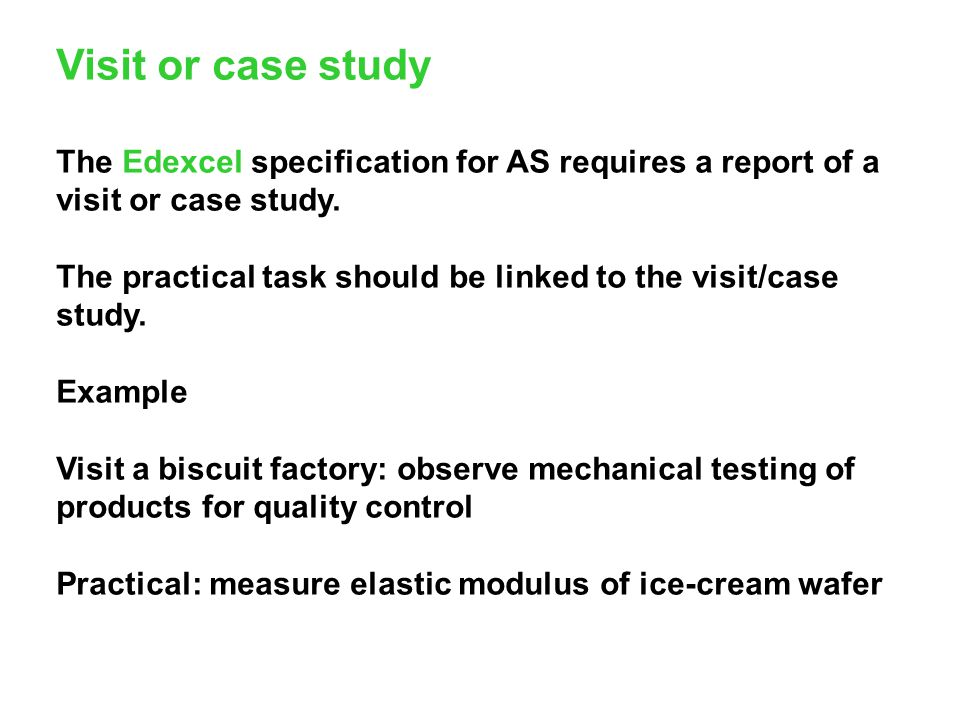 Visit or case study The Edexcel specification for AS requires a report of a visit or case study.