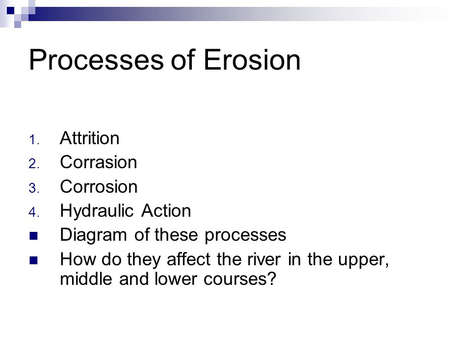 Processes of Erosion Attrition Corrasion Corrosion Hydraulic Action