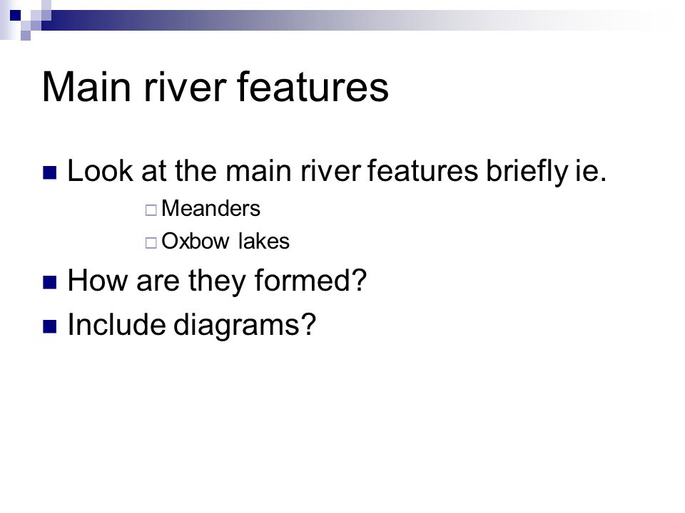 Main river features Look at the main river features briefly ie.
