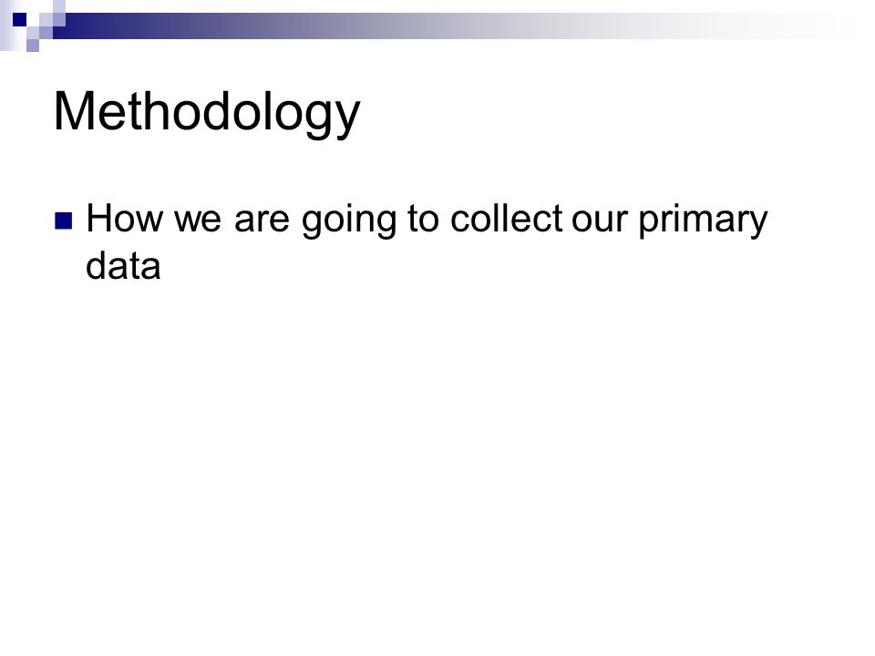 Methodology How we are going to collect our primary data